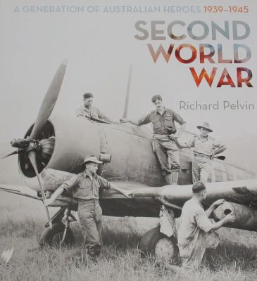 Second World War - A Generation of Australian Heroes, An Illustrated History 1939-1945, by R.Pelvin